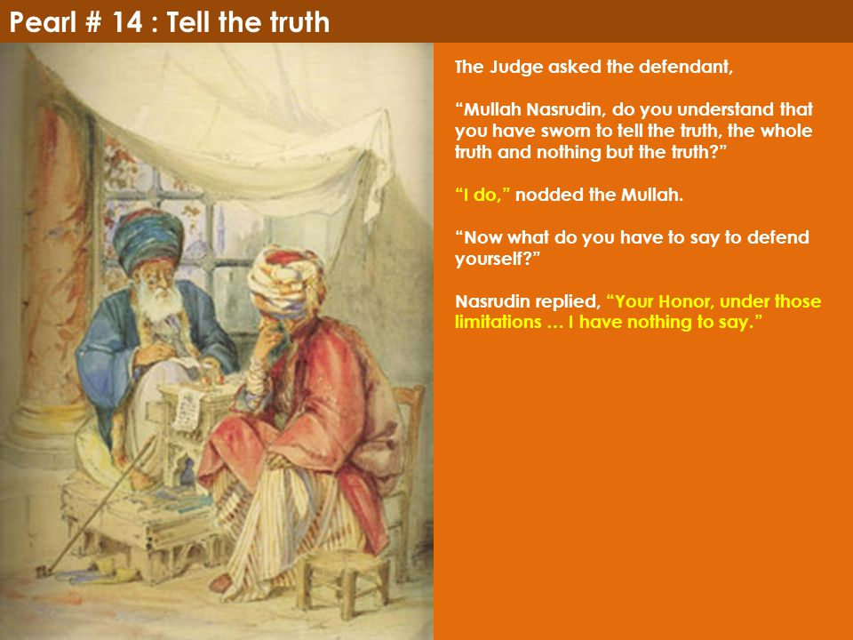 "Pearl # 14 : Tell the truth The Judge asked the defendant, ""Mullah Nasrudin, do you understand that you have sworn to tell the truth, the whole truth"