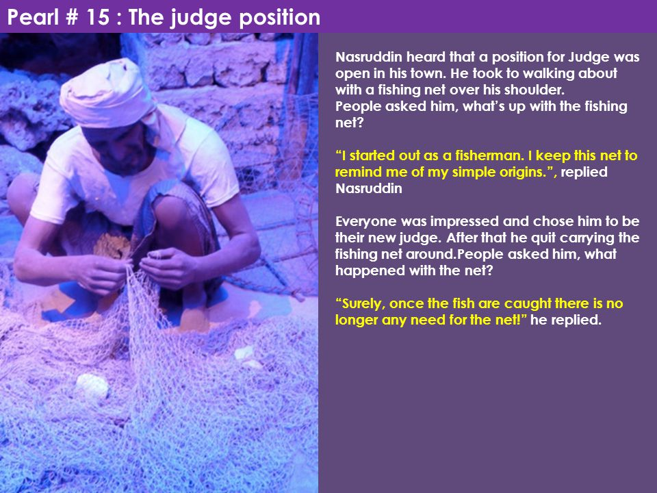 Pearl # 15 : The judge position Nasruddin heard that a position for Judge was open in his town. He took to walking about with a fishing net over his s