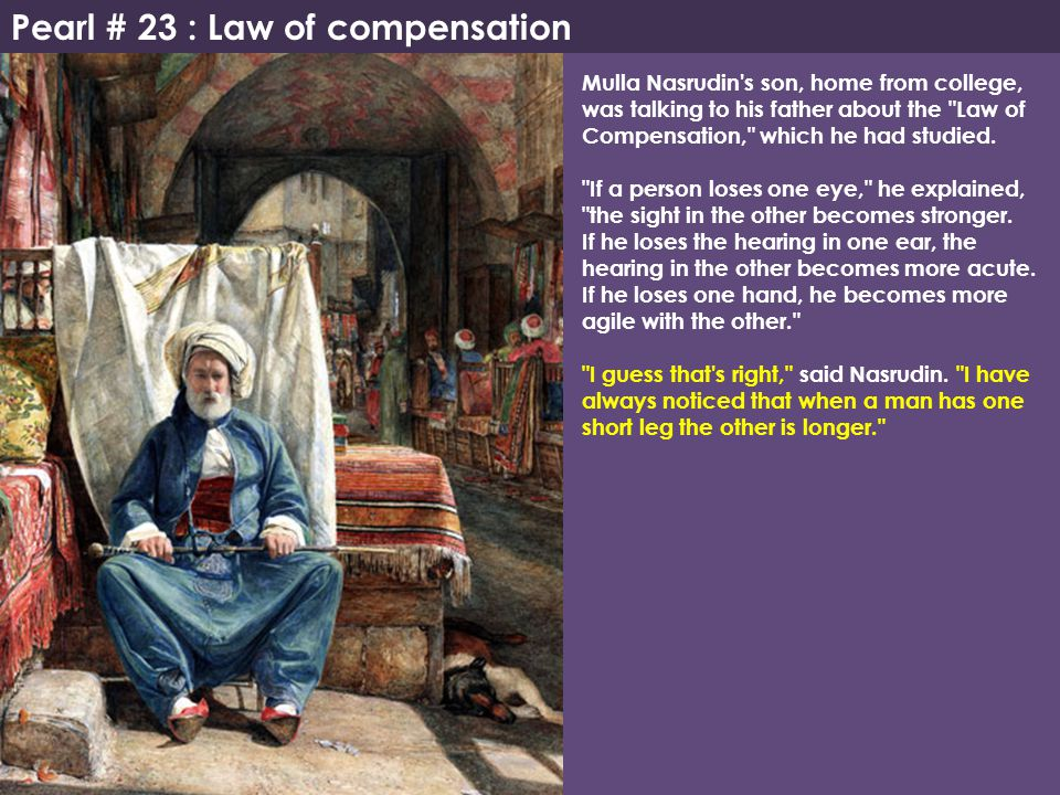 Pearl # 23 : Law of compensation Mulla Nasrudin's son, home from college, was talking to his father about the
