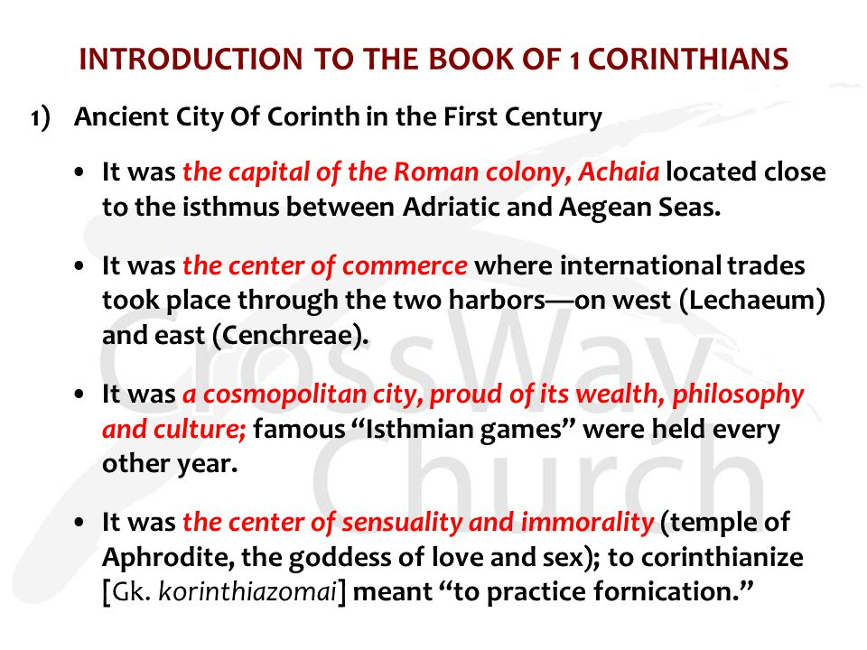 INTRODUCTION TO THE BOOK OF 1 CORINTHIANS 1)Ancient City Of Corinth in the First Century It was the capital of the Roman colony, Achaia located close to the isthmus between Adriatic and Aegean Seas.