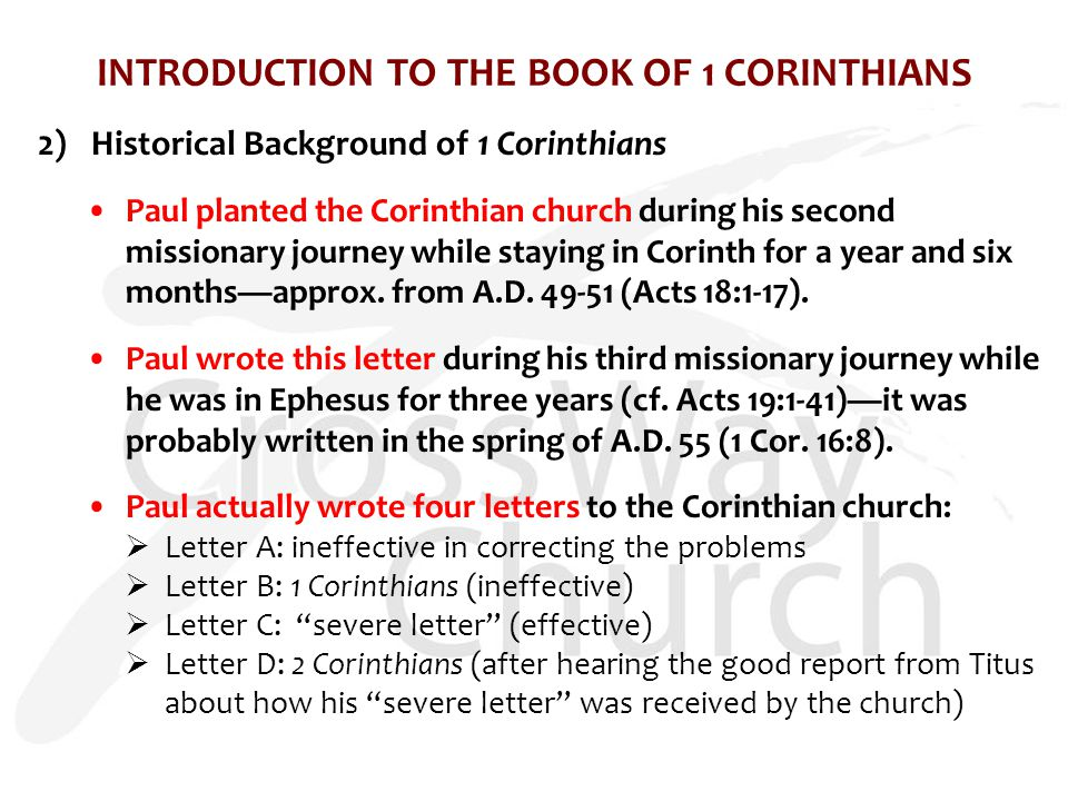 INTRODUCTION TO THE BOOK OF 1 CORINTHIANS 2)Historical Background of 1 Corinthians Paul planted the Corinthian church during his second missionary journey while staying in Corinth for a year and six months—approx.
