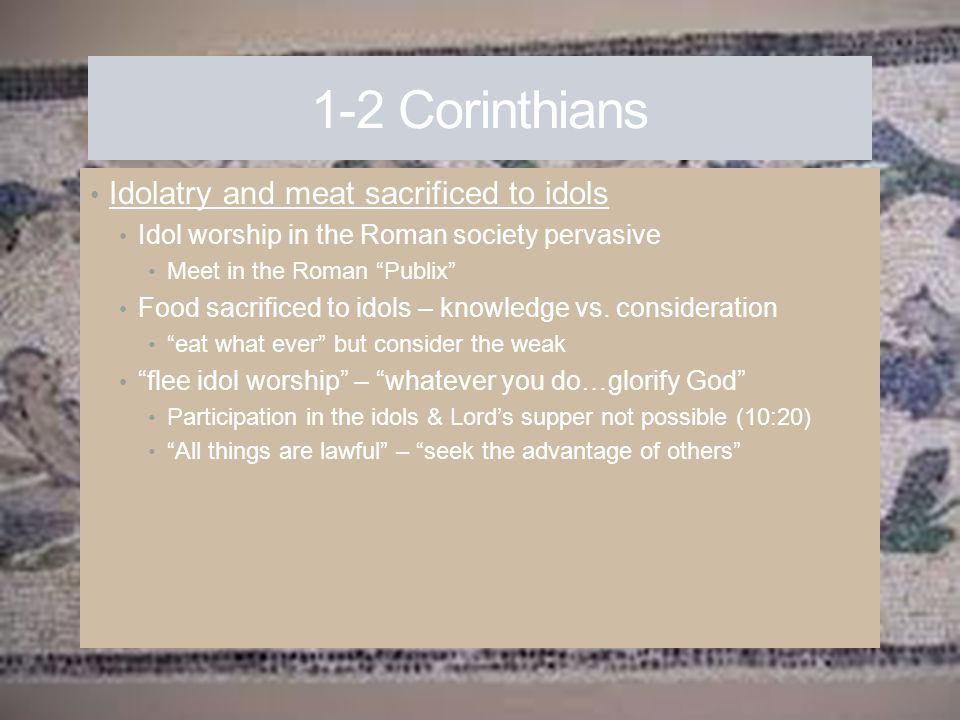 "1-2 Corinthians Idolatry and meat sacrificed to idols Idol worship in the Roman society pervasive Meet in the Roman ""Publix"" Food sacrificed to idols"