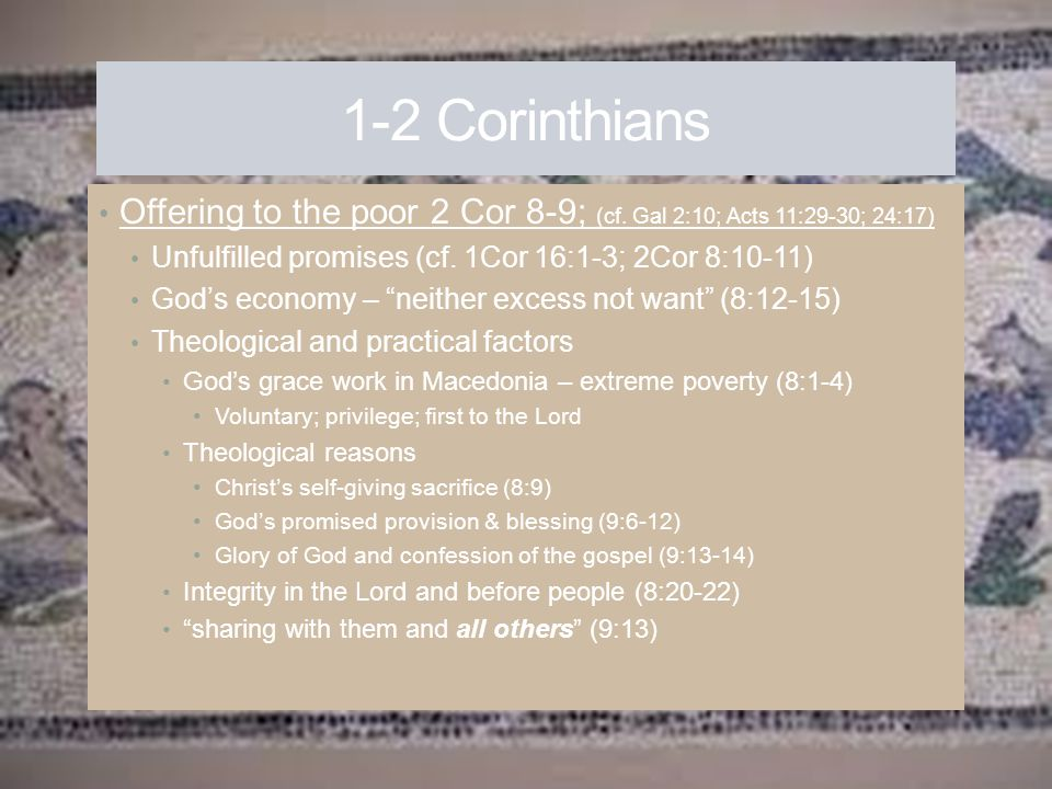 1-2 Corinthians Offering to the poor 2 Cor 8-9; (cf. Gal 2:10; Acts 11:29-30; 24:17) Unfulfilled promises (cf. 1Cor 16:1-3; 2Cor 8:10-11) God's econom