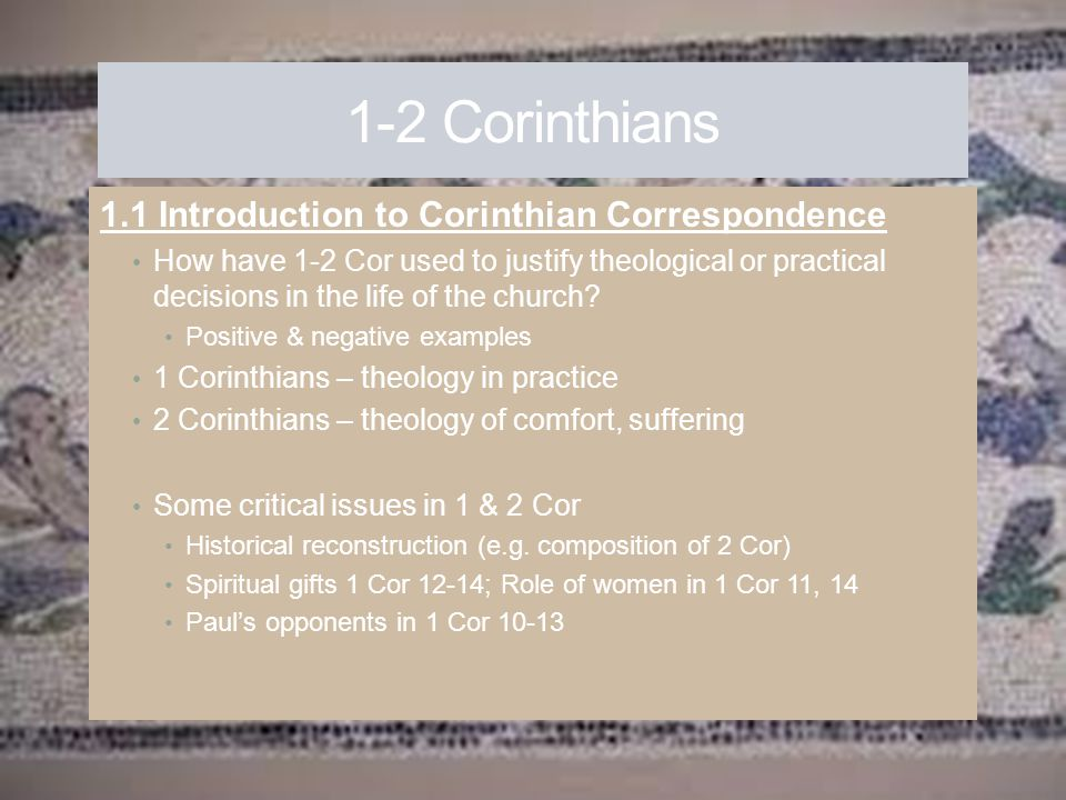 1-2 Corinthians 1.1 Introduction to Corinthian Correspondence How have 1-2 Cor used to justify theological or practical decisions in the life of the c