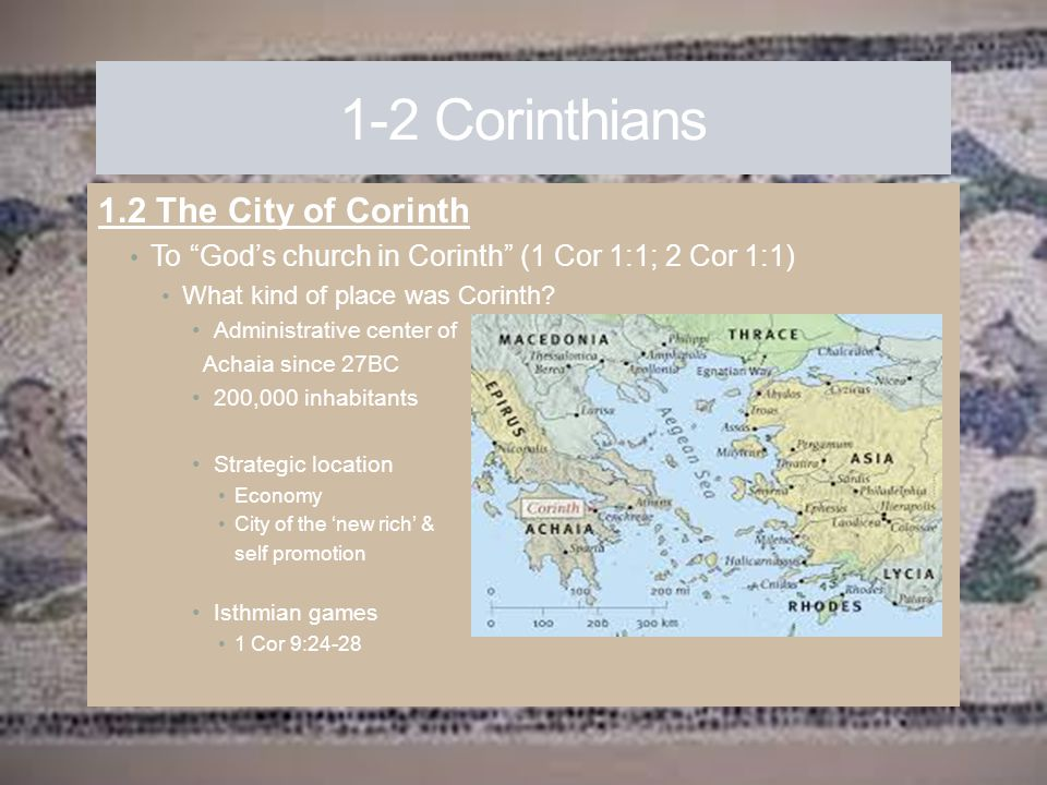 """1-2 Corinthians 1.2 The City of Corinth To """"God's church in Corinth"""" (1 Cor 1:1; 2 Cor 1:1) What kind of place was Corinth? Administrative center of A"""