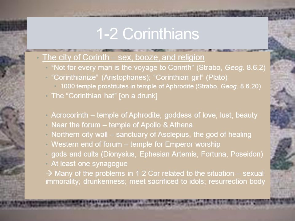 """1-2 Corinthians The city of Corinth – sex, booze, and religion """"Not for every man is the voyage to Corinth"""" (Strabo, Geog. 8.6.2) """"Corinthianize"""" (Ari"""