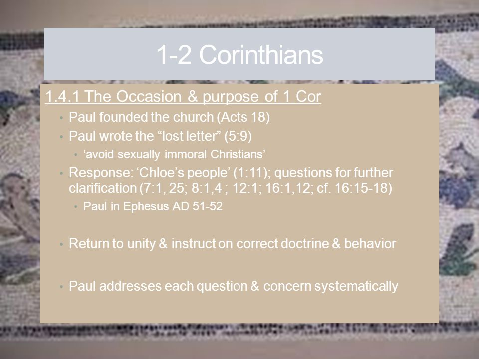 """1-2 Corinthians 1.4.1 The Occasion & purpose of 1 Cor Paul founded the church (Acts 18) Paul wrote the """"lost letter"""" (5:9) 'avoid sexually immoral Chr"""