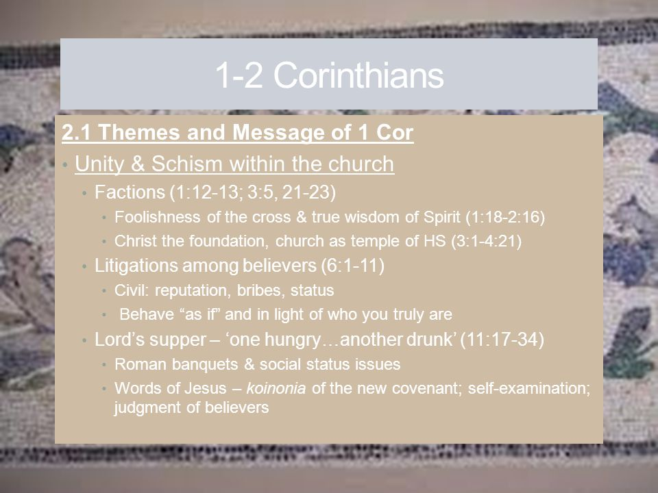 1-2 Corinthians 2.1 Themes and Message of 1 Cor Unity & Schism within the church Factions (1:12-13; 3:5, 21-23) Foolishness of the cross & true wisdom