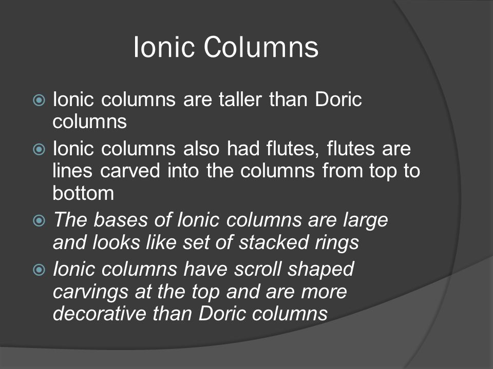Ionic Columns  Ionic columns are taller than Doric columns  Ionic columns also had flutes, flutes are lines carved into the columns from top to bott