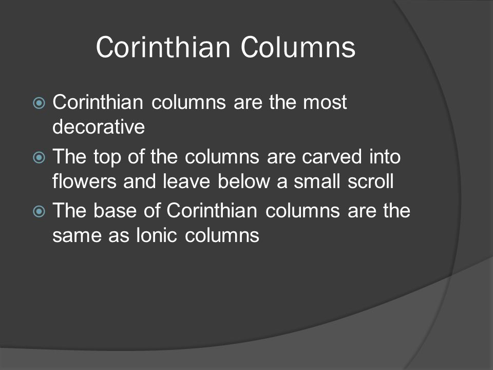 Corinthian Columns  Corinthian columns are the most decorative  The top of the columns are carved into flowers and leave below a small scroll  The