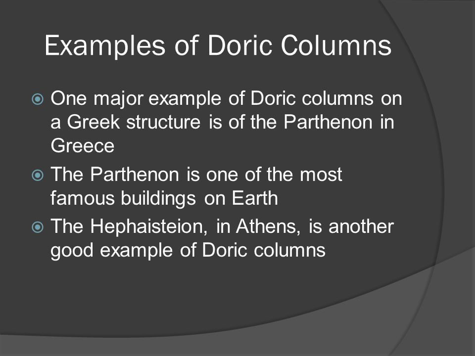 Examples of Doric Columns  One major example of Doric columns on a Greek structure is of the Parthenon in Greece  The Parthenon is one of the most f
