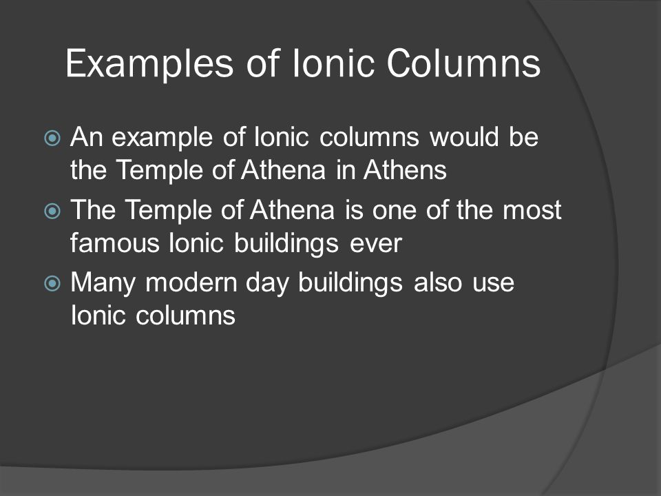 Examples of Ionic Columns  An example of Ionic columns would be the Temple of Athena in Athens  The Temple of Athena is one of the most famous Ionic
