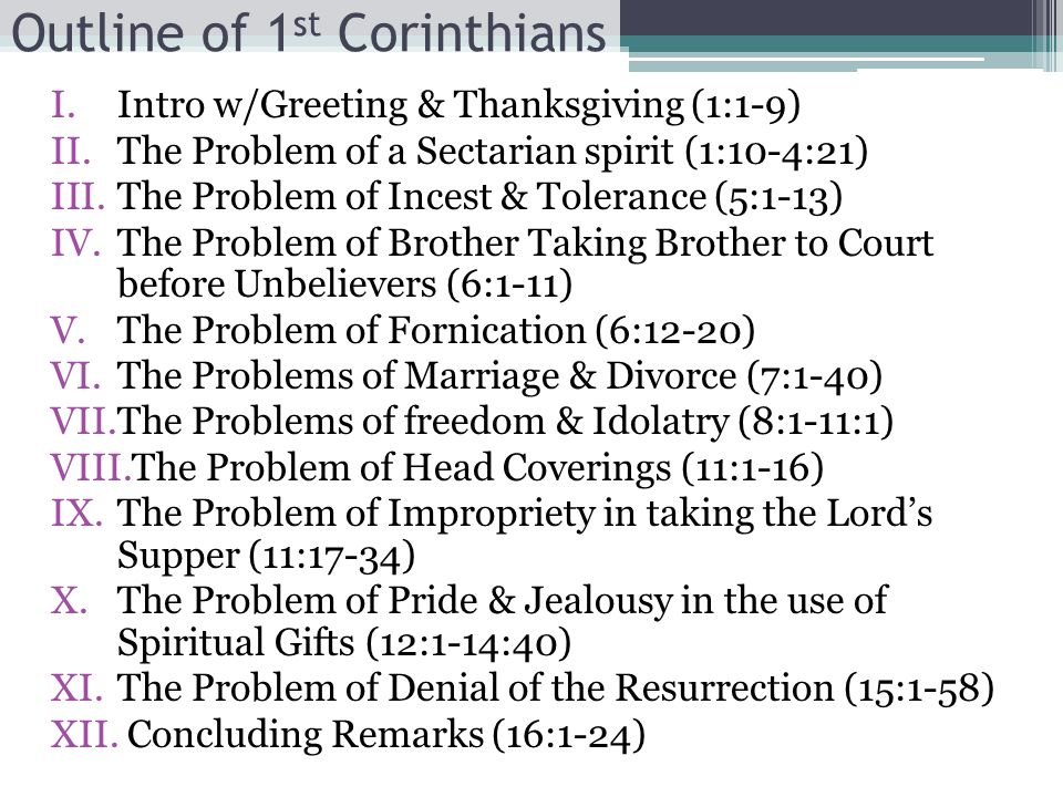 Outline of 1 st Corinthians I.Intro w/Greeting & Thanksgiving (1:1-9) II.The Problem of a Sectarian spirit (1:10-4:21) III.The Problem of Incest & Tolerance (5:1-13) IV.The Problem of Brother Taking Brother to Court before Unbelievers (6:1-11) V.The Problem of Fornication (6:12-20) VI.The Problems of Marriage & Divorce (7:1-40) VII.The Problems of freedom & Idolatry (8:1-11:1) VIII.The Problem of Head Coverings (11:1-16) IX.The Problem of Impropriety in taking the Lord's Supper (11:17-34) X.The Problem of Pride & Jealousy in the use of Spiritual Gifts (12:1-14:40) XI.The Problem of Denial of the Resurrection (15:1-58) XII.