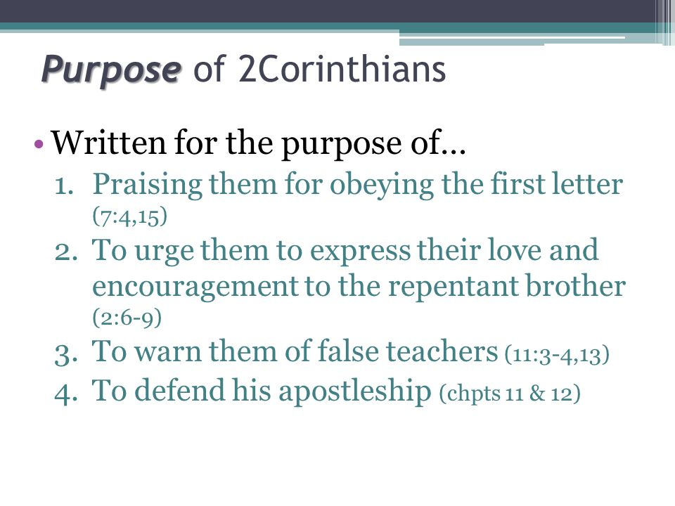 Purpose Purpose of 2Corinthians Written for the purpose of… 1.Praising them for obeying the first letter (7:4,15) 2.To urge them to express their love and encouragement to the repentant brother (2:6-9) 3.To warn them of false teachers (11:3-4,13) 4.To defend his apostleship (chpts 11 & 12)