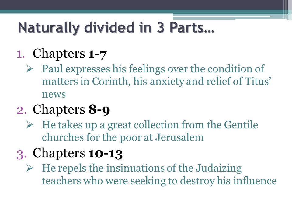 Naturally divided in 3 Parts… 1.Chapters 1-7  Paul expresses his feelings over the condition of matters in Corinth, his anxiety and relief of Titus' news 2.Chapters 8-9  He takes up a great collection from the Gentile churches for the poor at Jerusalem 3.Chapters 10-13  He repels the insinuations of the Judaizing teachers who were seeking to destroy his influence