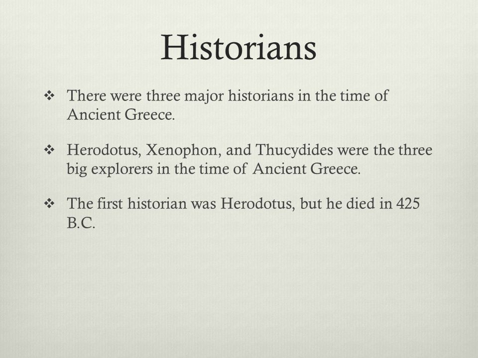 Historians  There were three major historians in the time of Ancient Greece.