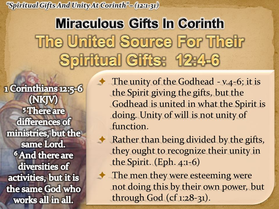  The unity of the Godhead - v.4-6; it is the Spirit giving the gifts, but the Godhead is united in what the Spirit is doing.