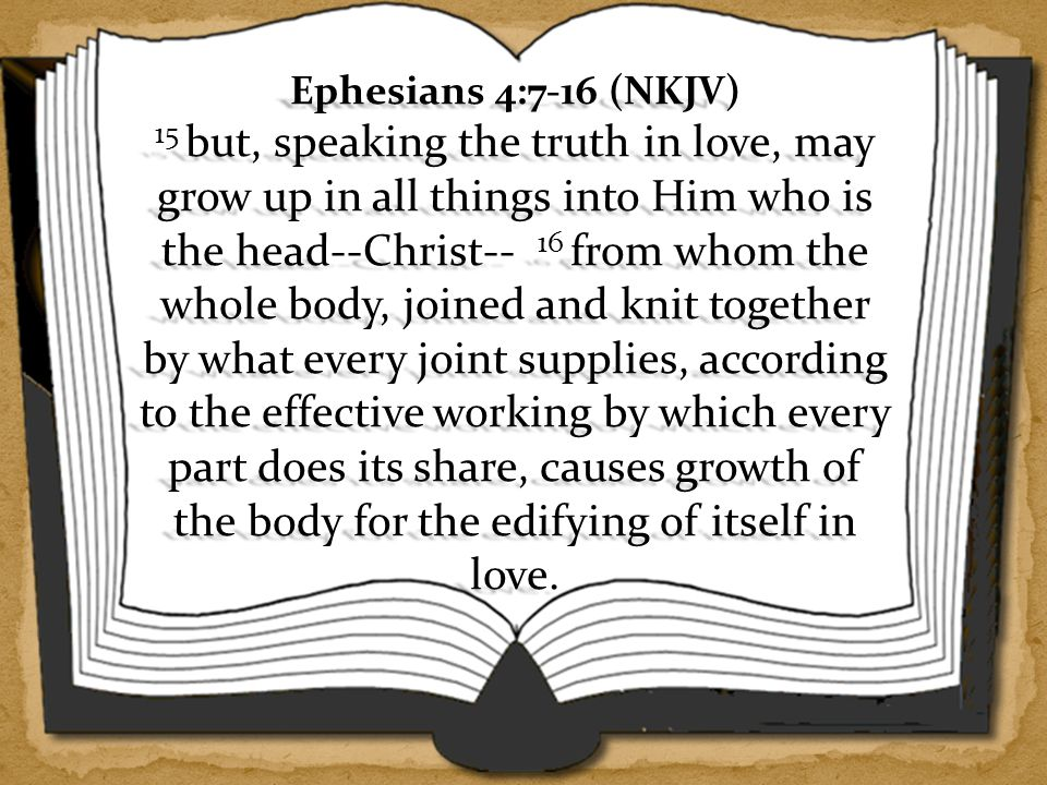 Ephesians 4:7-16 (NKJV) 15 but, speaking the truth in love, may grow up in all things into Him who is the head--Christ-- 16 from whom the whole body, joined and knit together by what every joint supplies, according to the effective working by which every part does its share, causes growth of the body for the edifying of itself in love.