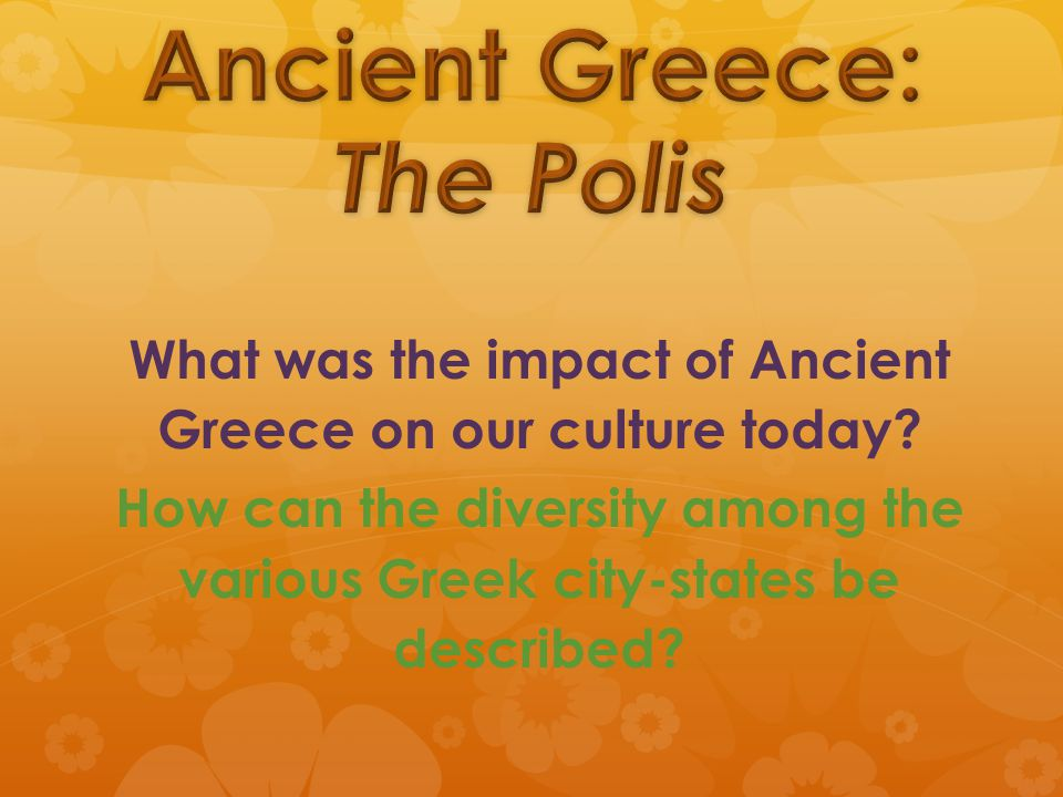 What was the impact of Ancient Greece on our culture today.