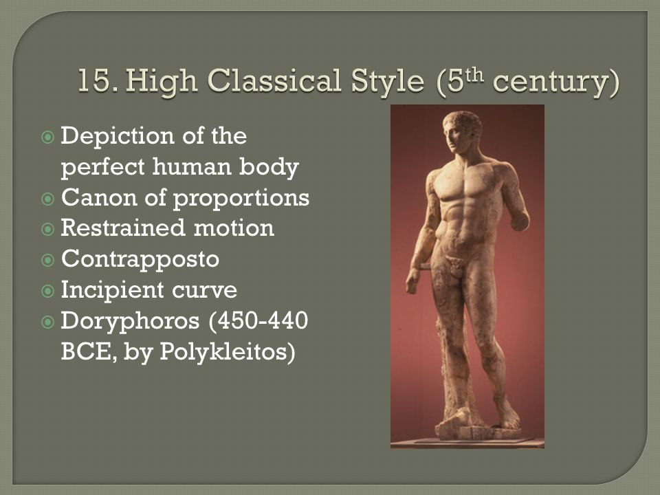  Depiction of the perfect human body  Canon of proportions  Restrained motion  Contrapposto  Incipient curve  Doryphoros (450-440 BCE, by Polykleitos)