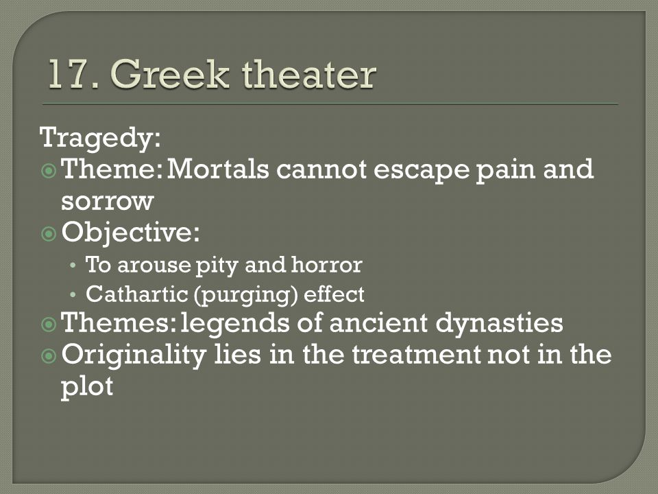 Tragedy:  Theme: Mortals cannot escape pain and sorrow  Objective: To arouse pity and horror Cathartic (purging) effect  Themes: legends of ancient dynasties  Originality lies in the treatment not in the plot