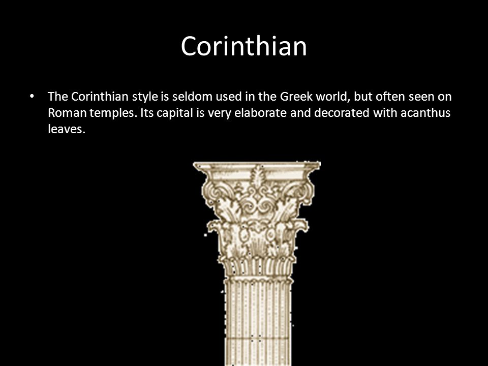 Corinthian The Corinthian style is seldom used in the Greek world, but often seen on Roman temples.