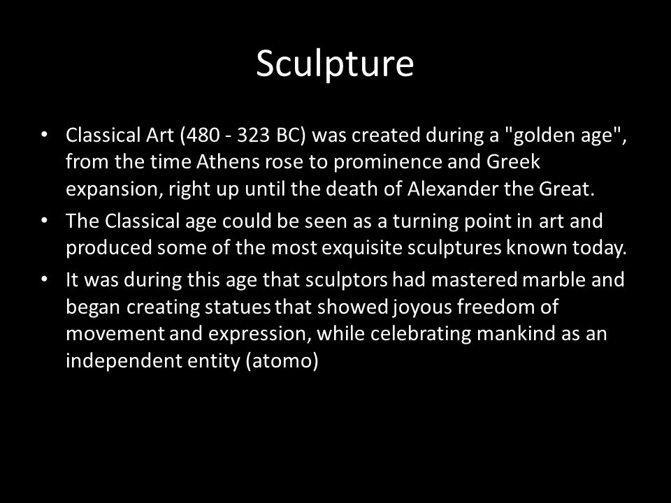 Sculpture Classical Art (480 - 323 BC) was created during a golden age , from the time Athens rose to prominence and Greek expansion, right up until the death of Alexander the Great.
