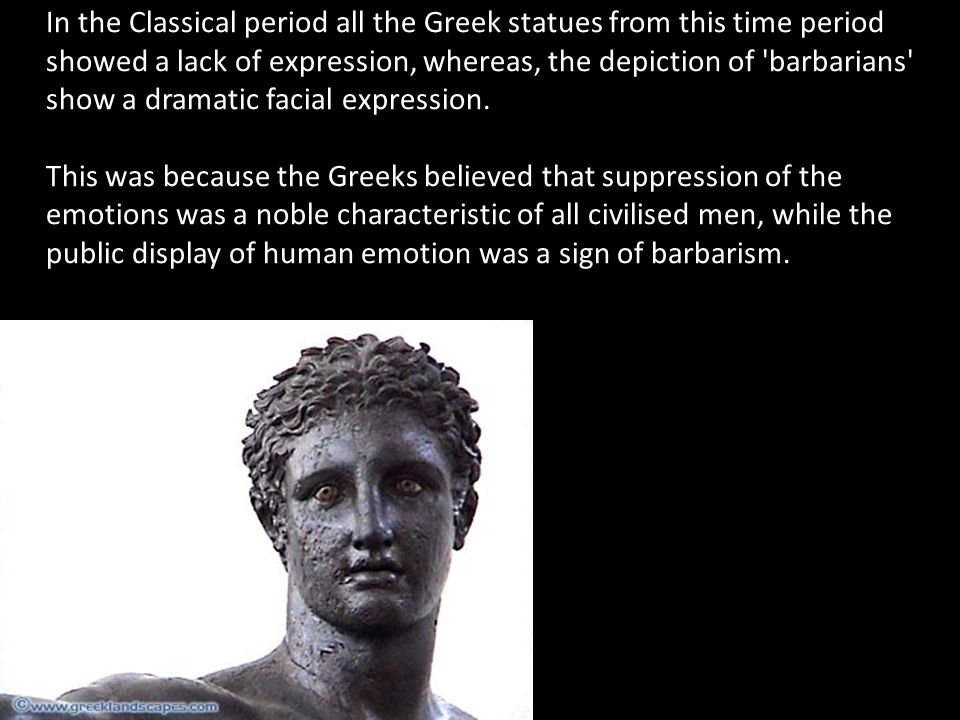In the Classical period all the Greek statues from this time period showed a lack of expression, whereas, the depiction of barbarians show a dramatic facial expression.