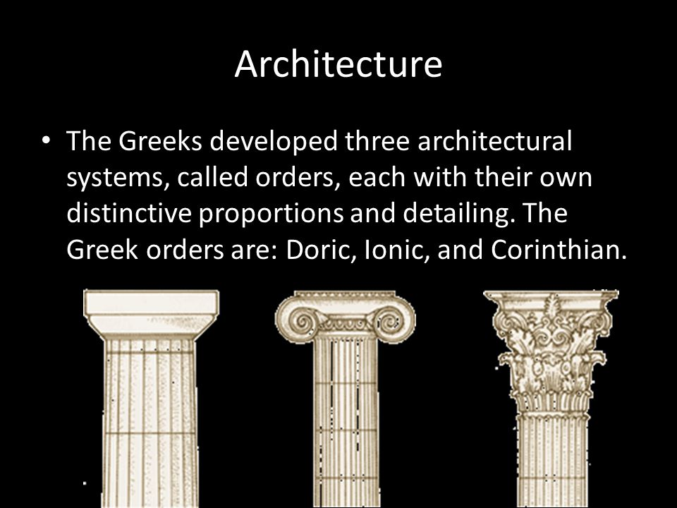 Architecture The Greeks developed three architectural systems, called orders, each with their own distinctive proportions and detailing.
