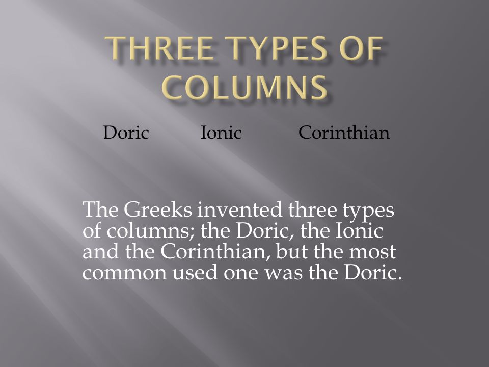DoricIonicCorinthian The Greeks invented three types of columns; the Doric, the Ionic and the Corinthian, but the most common used one was the Doric.