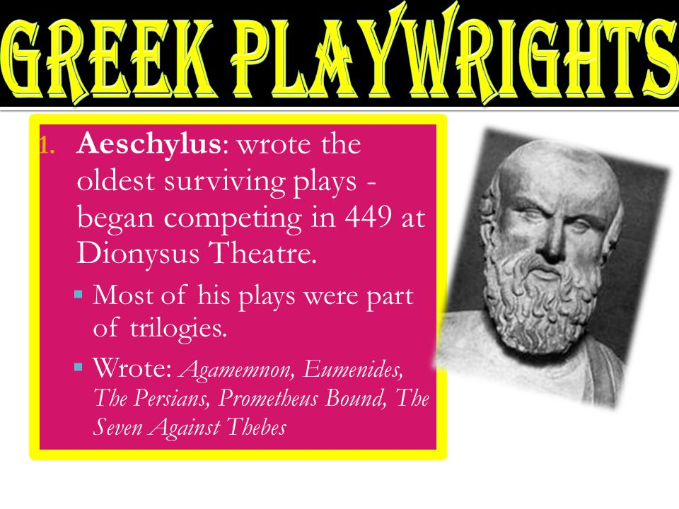 1. Aeschylus: wrote the oldest surviving plays - began competing in 449 at Dionysus Theatre.  Most of his plays were part of trilogies.  Wrote: Agam