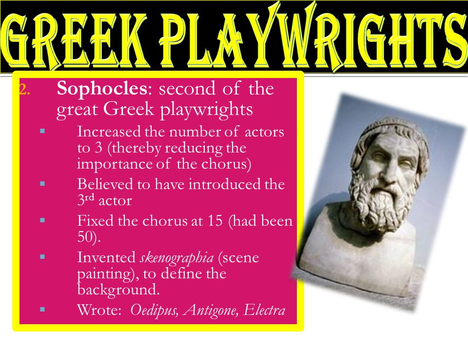 2. Sophocles: second of the great Greek playwrights  Increased the number of actors to 3 (thereby reducing the importance of the chorus)  Believed t