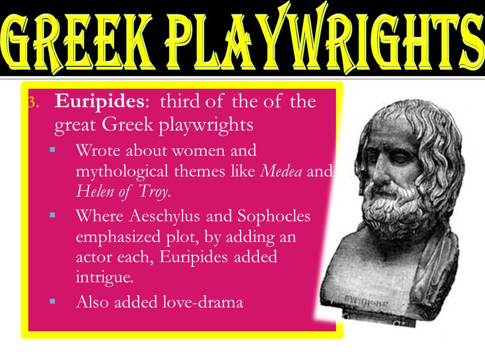 3. Euripides: third of the of the great Greek playwrights  Wrote about women and mythological themes like Medea and Helen of Troy.  Where Aeschylus