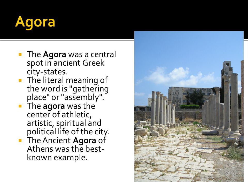  The Agora was a central spot in ancient Greek city-states.  The literal meaning of the word is