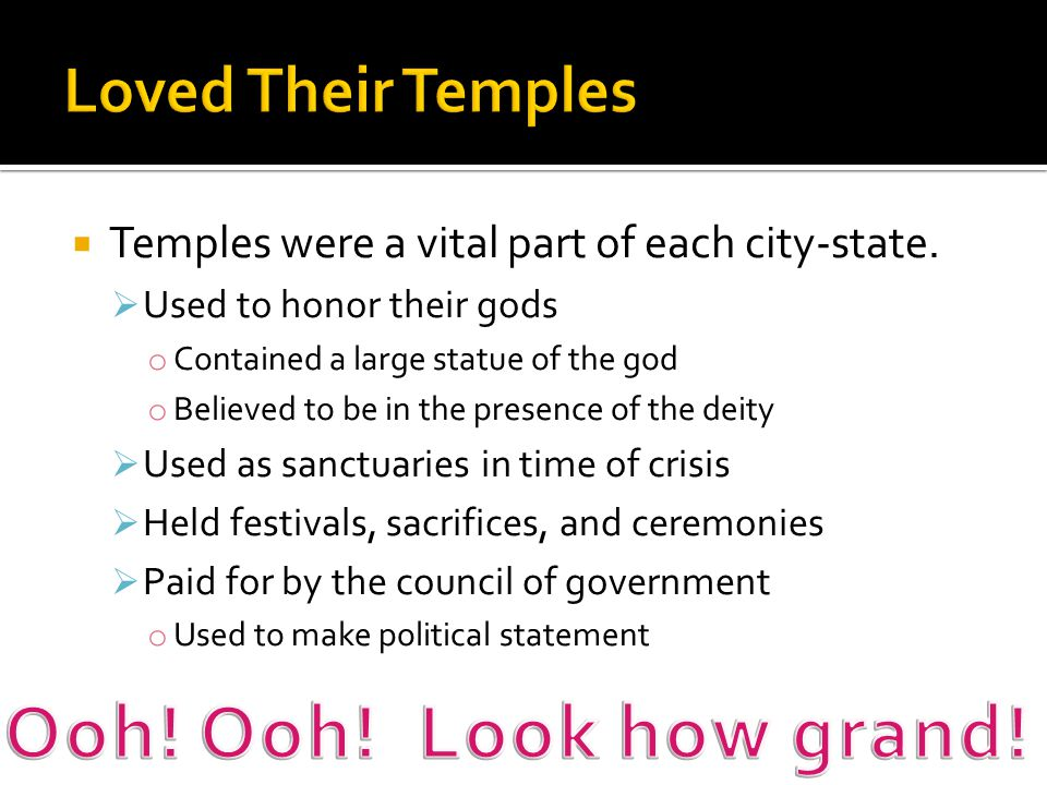  Temples were a vital part of each city-state.  Used to honor their gods o Contained a large statue of the god o Believed to be in the presence of t