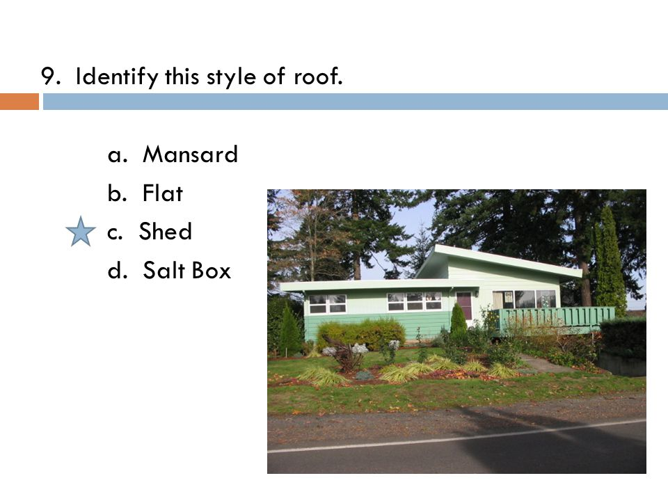 9. Identify this style of roof. a. Mansard b. Flat c. Shed d. Salt Box