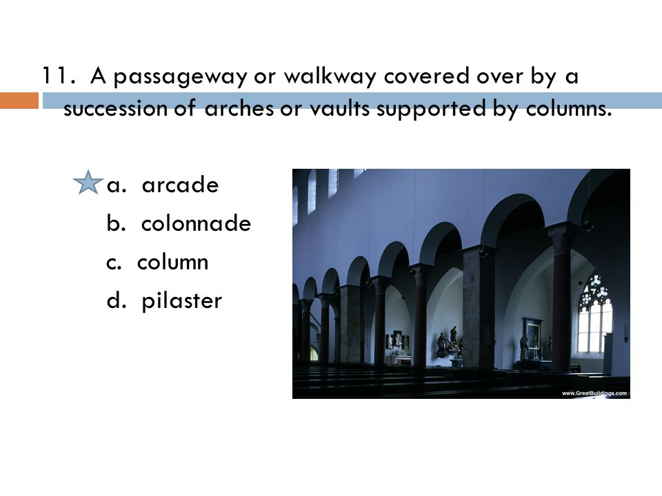11. A passageway or walkway covered over by a succession of arches or vaults supported by columns.