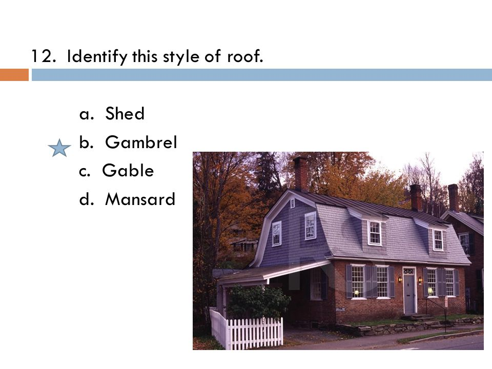 12. Identify this style of roof. a. Shed b. Gambrel c. Gable d. Mansard