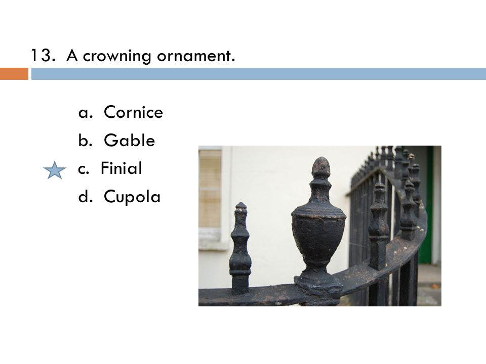 13. A crowning ornament. a. Cornice b. Gable c. Finial d. Cupola