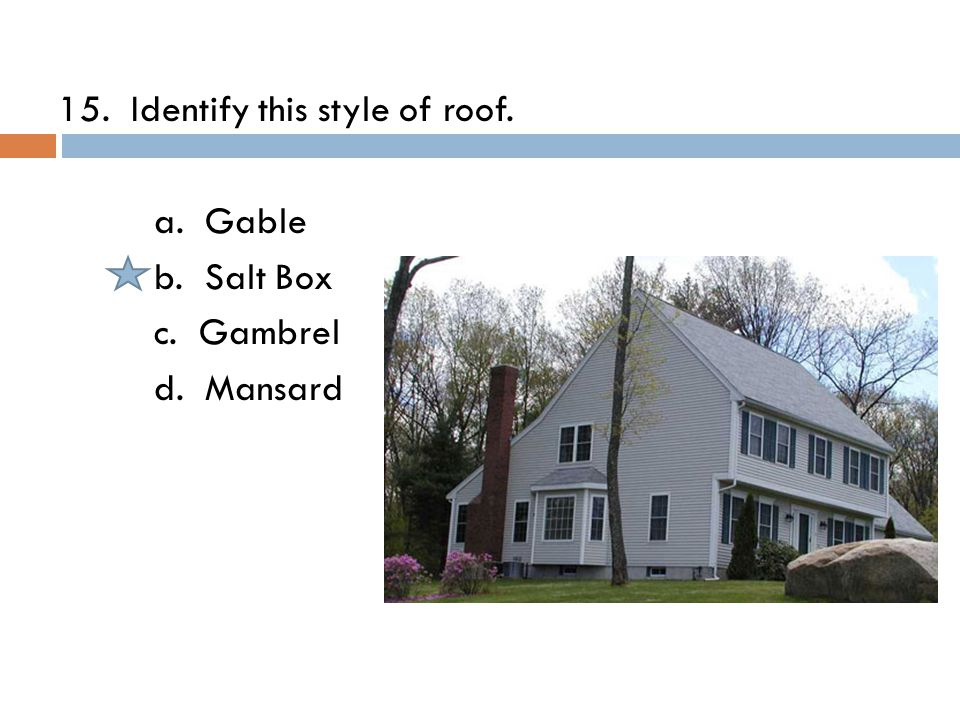 15. Identify this style of roof. a. Gable b. Salt Box c. Gambrel d. Mansard
