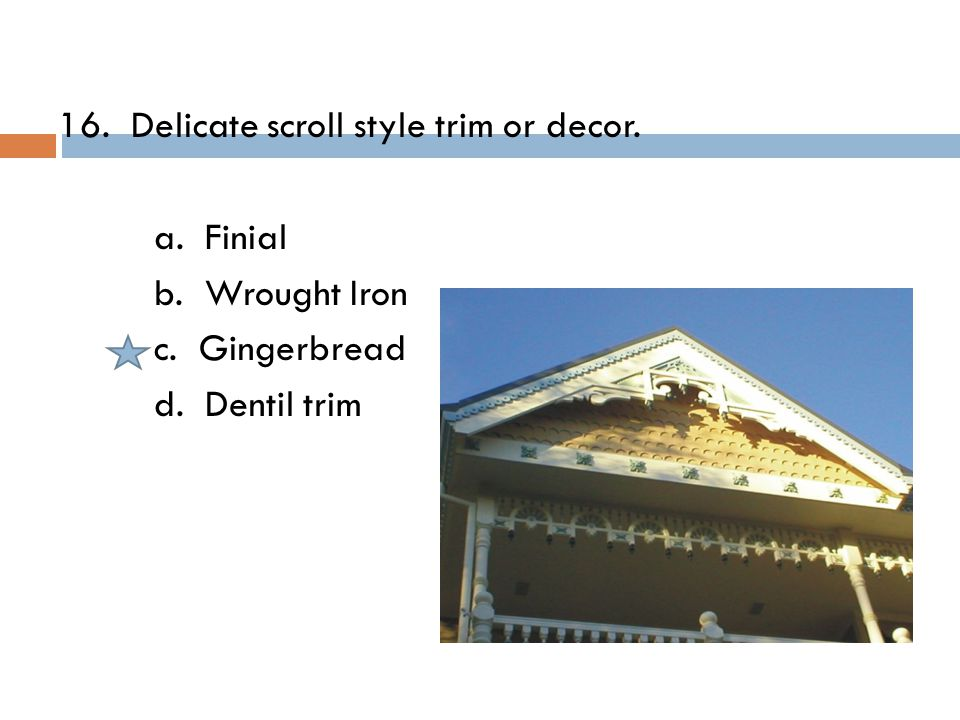 16. Delicate scroll style trim or decor. a. Finial b. Wrought Iron c. Gingerbread d. Dentil trim