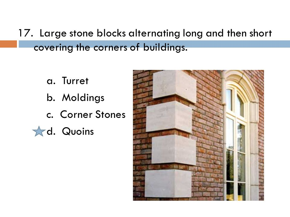 17. Large stone blocks alternating long and then short covering the corners of buildings.
