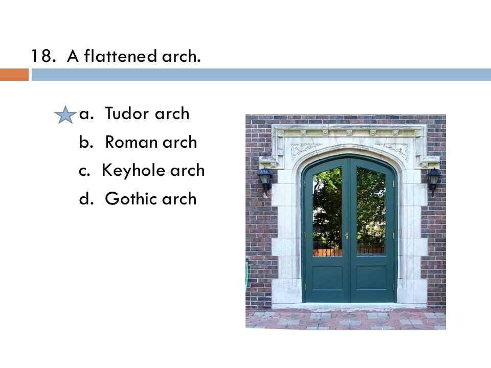 18. A flattened arch. a. Tudor arch b. Roman arch c. Keyhole arch d. Gothic arch