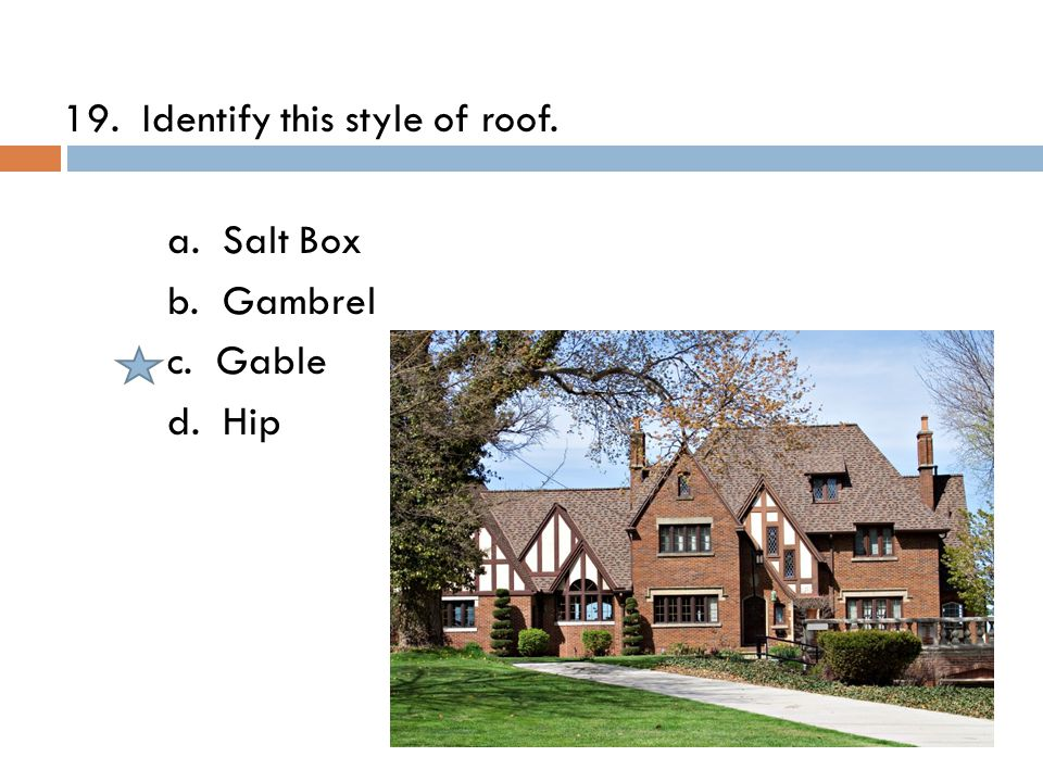 19. Identify this style of roof. a. Salt Box b. Gambrel c. Gable d. Hip