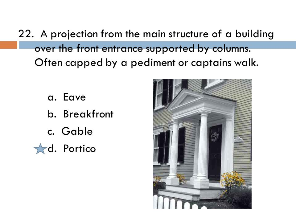 22. A projection from the main structure of a building over the front entrance supported by columns. Often capped by a pediment or captains walk. a. E