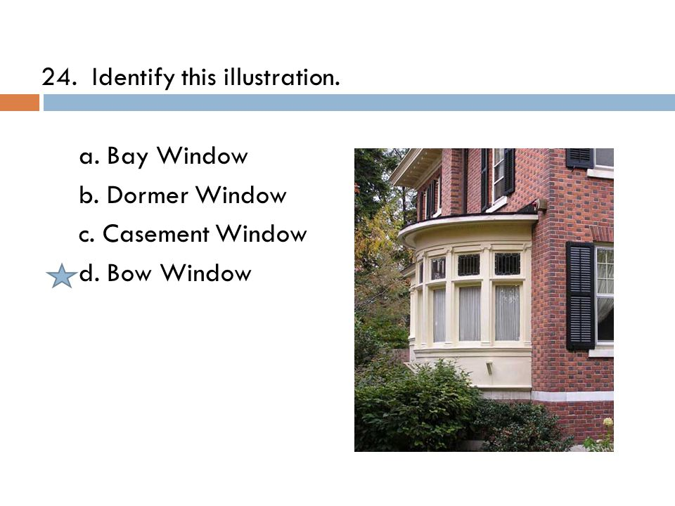 24. Identify this illustration. a. Bay Window b. Dormer Window c. Casement Window d. Bow Window