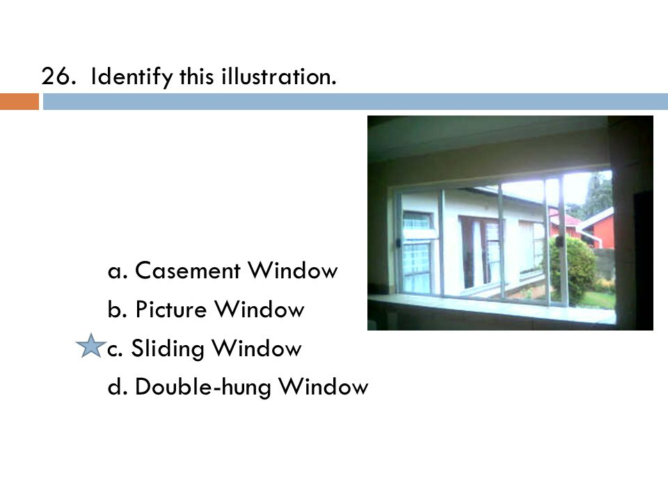 26. Identify this illustration. a. Casement Window b.