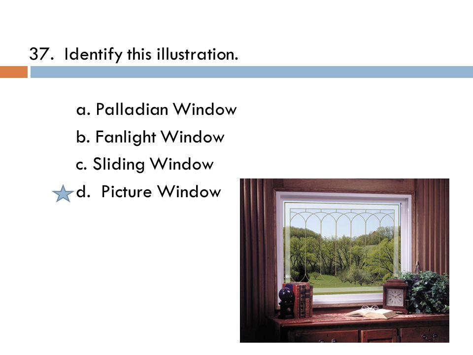 37. Identify this illustration. a. Palladian Window b.