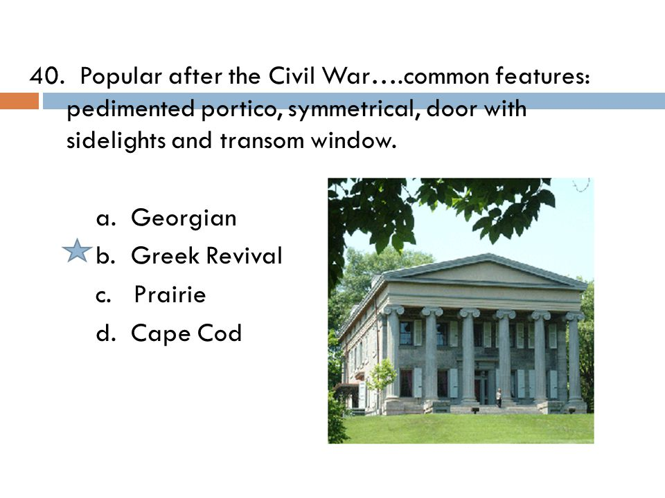 40. Popular after the Civil War….common features: pedimented portico, symmetrical, door with sidelights and transom window. a. Georgian b. Greek Reviv