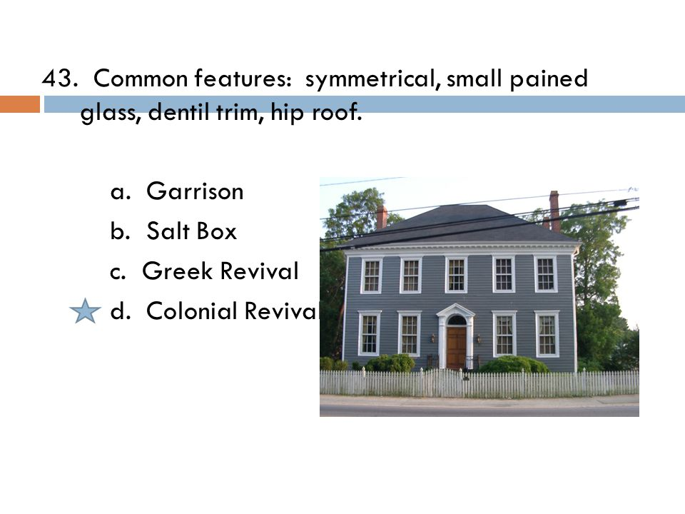 43. Common features: symmetrical, small pained glass, dentil trim, hip roof.